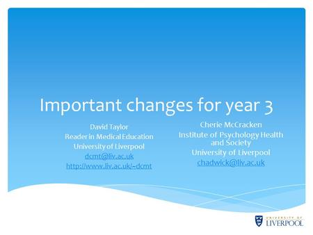 Important changes for year 3 David Taylor Reader in Medical Education University of Liverpool  Cherie McCracken.