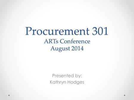 Procurement 301 ARTs Conference August 2014 Presented by: Kathryn Hodges.