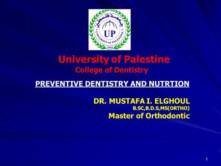 1 University of Palestine College of Dentistry DR. MUSTAFA I. ELGHOUL B.SC,B.D.S,MS(ORTHO) Master of Orthodontic PREVENTIVE DENTISTRY AND NUTRTION.