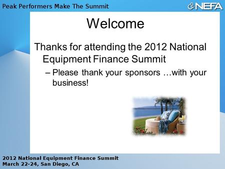 Welcome Thanks for attending the 2012 National Equipment Finance Summit –Please thank your sponsors …with your business!