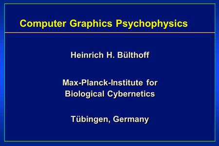 Computer Graphics Psychophysics Heinrich H. Bülthoff Max-Planck-Institute for Biological Cybernetics Tübingen, Germany Heinrich H. Bülthoff Max-Planck-Institute.