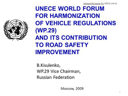 UNECE WORLD FORUM FOR HARMONIZATION OF VEHICLE REGULATIONS (WP.29) AND ITS CONTRIBUTION TO ROAD SAFETY IMPROVEMENT B.Kisulenko, WP.29 Vice Chairman, Russian.