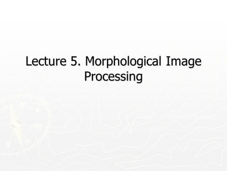 Lecture 5. Morphological Image Processing. 10/6/20152 Introduction ► ► Morphology: a branch of biology that deals with the form and structure of animals.