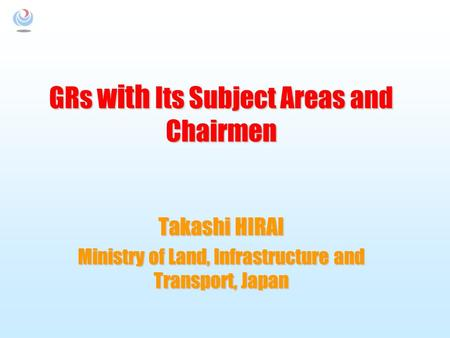 GRs with Its Subject Areas and Chairmen Takashi HIRAI Ministry of Land, Infrastructure and Transport, Japan.