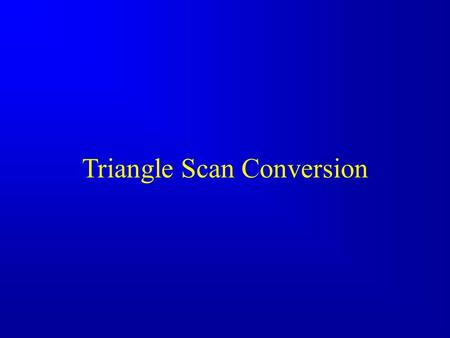 Triangle Scan Conversion. 2 Angel: Interactive Computer Graphics 5E © Addison-Wesley 2009 Rasterization Rasterization (scan conversion) –Determine which.