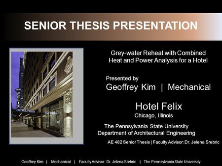 SENIOR THESIS PRESENTATION Grey-water Reheat with Combined Heat and Power Analysis for a Hotel Hotel Felix Chicago, Illinois The Pennsylvania State University.