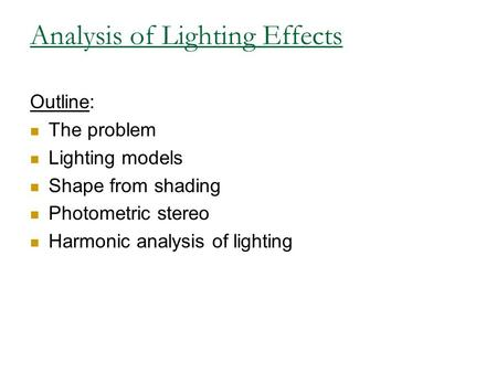 Analysis of Lighting Effects Outline: The problem Lighting models Shape from shading Photometric stereo Harmonic analysis of lighting.