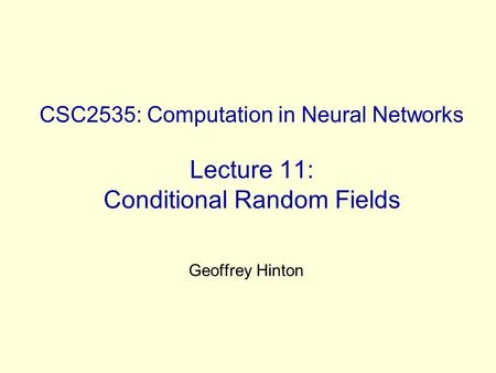 CSC2535: Computation in Neural Networks Lecture 11: Conditional Random Fields Geoffrey Hinton.