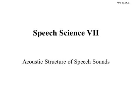 Speech Science VII Acoustic Structure of Speech Sounds WS 2007-8.