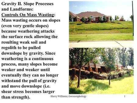 Harry Williams, Geomorphology1 Gravity II. Slope Processes and Landforms: Controls On Mass Wasting: Mass wasting occurs on slopes (even very gentle slopes)
