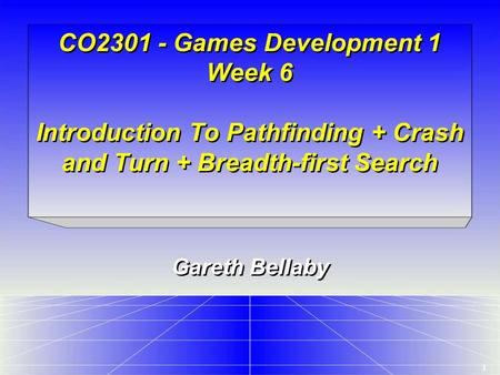1 CO2301 - Games Development 1 Week 6 Introduction To Pathfinding + Crash and Turn + Breadth-first Search Gareth Bellaby.