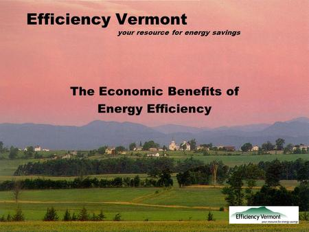 Efficiency Vermont your resource for energy savings The Economic Benefits of Energy Efficiency.