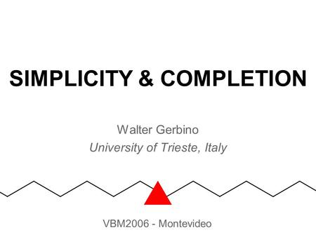 SIMPLICITY & COMPLETION Walter Gerbino University of Trieste, Italy VBM2006 - Montevideo.