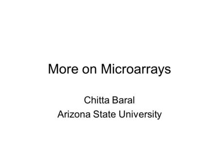More on Microarrays Chitta Baral Arizona State University.