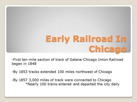 Early Railroad In Chicago -First ten-mile section of track of Galena-Chicago Union Railroad began in 1848 -By 1853 tracks extended 100 miles northwest.