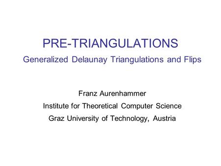 PRE-TRIANGULATIONS Generalized Delaunay Triangulations and Flips Franz Aurenhammer Institute for Theoretical Computer Science Graz University of Technology,