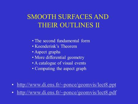 SMOOTH SURFACES AND THEIR OUTLINES II The second fundamental form Koenderink's Theorem Aspect graphs More differential geometry A catalogue of visual events.