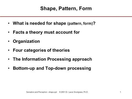 Sensation and Perception - shape.ppt © 2001 Dr. Laura Snodgrass, Ph.D.1 Shape, Pattern, Form What is needed for shape (pattern, form) ? Facts a theory.