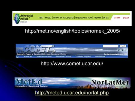 Http://met.no/english/topics/nomek_2005/ http://www.comet.ucar.edu/ The sources for meteorological information… worldwide… http://meted.ucar.edu/norlat.php.