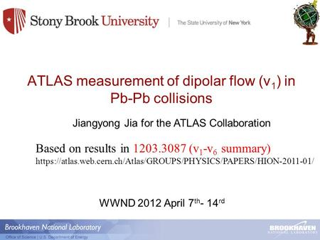 ATLAS measurement of dipolar flow (v 1 ) in Pb-Pb collisions Jiangyong Jia for the ATLAS Collaboration WWND 2012 April 7 th - 14 rd Based on results in.