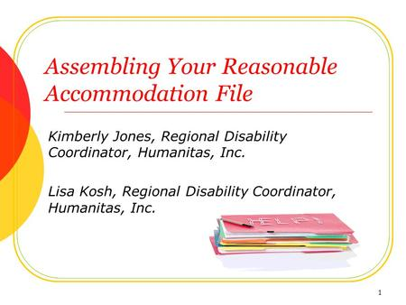 Assembling Your Reasonable Accommodation File Kimberly Jones, Regional Disability Coordinator, Humanitas, Inc. Lisa Kosh, Regional Disability Coordinator,