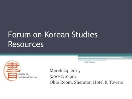 Forum on Korean Studies Resources March 24, 2015 5:00-7:10 pm Ohio Room, Sheraton Hotel & Towers CEAL CKM 2015.