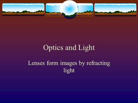 Optics and Light Lenses form images by refracting light.