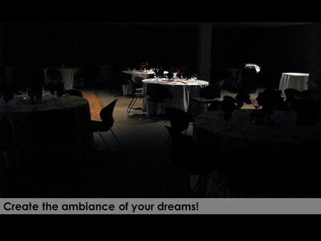 Create the ambiance of your dreams! F5 to start slide show Esc to leave slide show.