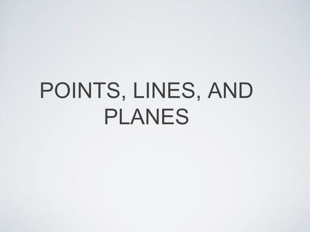 POINTS, LINES, AND PLANES. UNDEFINED TERMS Point: a location Terms defined only by examples and descriptions Line: a set of points that goes on infinitely.