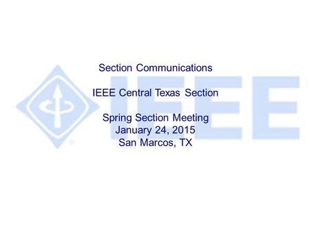 Section Communications IEEE Central Texas Section Spring Section Meeting January 24, 2015 San Marcos, TX.