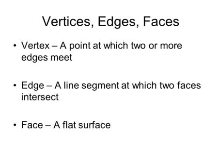 Vertex – A point at which two or more edges meet Edge – A line segment at which two faces intersect Face – A flat surface Vertices, Edges, Faces.