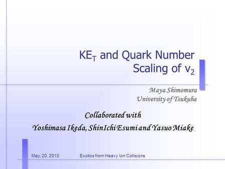 May, 20, 2010Exotics from Heavy Ion Collisions KE T and Quark Number Scaling of v 2 Maya Shimomura University of Tsukuba Collaborated with Yoshimasa Ikeda,
