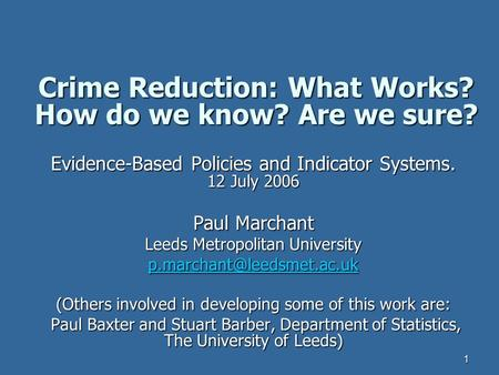 1 Crime Reduction: What Works? How do we know? Are we sure? Evidence-Based Policies and Indicator Systems. 12 July 2006 Paul Marchant Leeds Metropolitan.