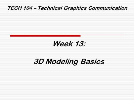 TECH 104 – Technical Graphics Communication Week 13: 3D Modeling Basics.