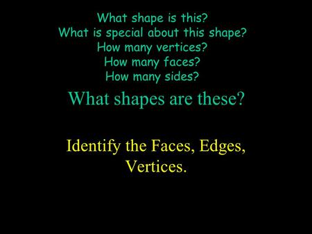 What shape is this? What is special about this shape? How many vertices? How many faces? How many sides? What shapes are these? Identify the Faces, Edges,