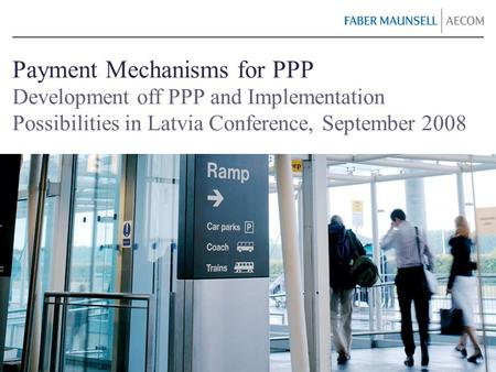 Payment Mechanisms for PPP Development off PPP and Implementation Possibilities in Latvia Conference, September 2008.