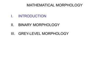 MATHEMATICAL MORPHOLOGY I.INTRODUCTION II.BINARY MORPHOLOGY III.GREY-LEVEL MORPHOLOGY.