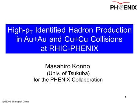 QM2006 Shanghai, China 1 High-p T Identified Hadron Production in Au+Au and Cu+Cu Collisions at RHIC-PHENIX Masahiro Konno (Univ. of Tsukuba) for the PHENIX.