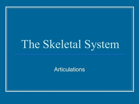 The Skeletal System Articulations. Classification Classified based on the type of movement they allow. 3 major types: Fibrous Joint – immovable and connected.