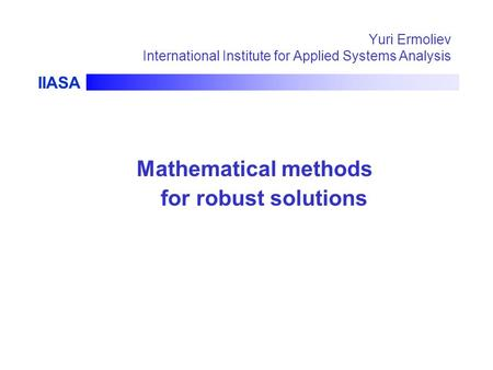 IIASA Yuri Ermoliev International Institute for Applied Systems Analysis Mathematical methods for robust solutions.
