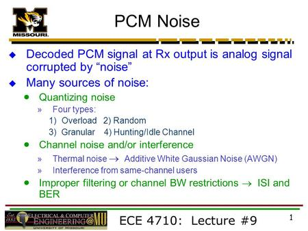 "ECE 4710: Lecture #9 1 PCM Noise  Decoded PCM signal at Rx output is analog signal corrupted by ""noise""  Many sources of noise:  Quantizing noise »Four."