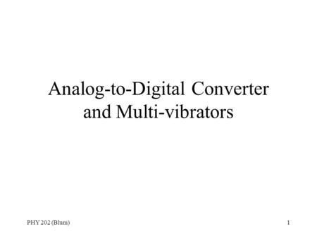 PHY 202 (Blum)1 Analog-to-Digital Converter and Multi-vibrators.