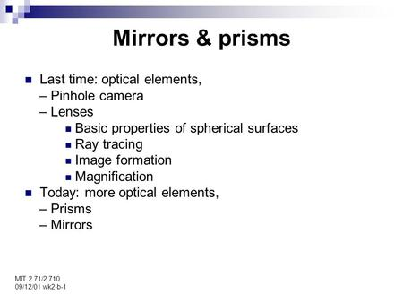 Mirrors & prisms MIT 2.71/2.710 09/12/01 wk2-b-1 Last time: optical elements, – Pinhole camera – Lenses Basic properties of spherical surfaces Ray tracing.