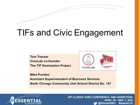 64 th ILLINOIS ASBO CONFERENCE AND EXHIBITIONS APRIL 29 – MAY 1, #iasboAC15 TIFs and Civic Engagement Tom Tresser CivicLab co-founder.