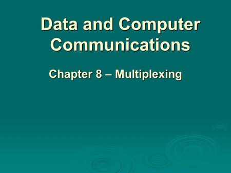 Data and Computer Communications Chapter 8 – Multiplexing.
