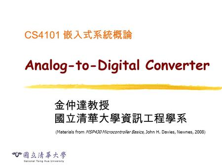 CS4101 嵌入式系統概論 Analog-to-Digital Converter 金仲達教授 國立清華大學資訊工程學系 ( Materials from MSP430 Microcontroller Basics, John H. Davies, Newnes, 2008 )