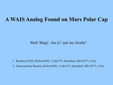 A WAIS Analog Found on Mars Polar Cap Weili Wang 1, Jun Li 1 and Jay Zwally 2 1. Raytheon ITSS, NASA/GSFC, Code 971, Greenbelt, MD 20771, USA. 2. Ocean.