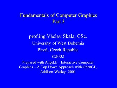 Fundamentals of Computer Graphics Part 3 prof.ing.Václav Skala, CSc. University of West Bohemia Plzeň, Czech Republic ©2002 Prepared with Angel,E.: Interactive.