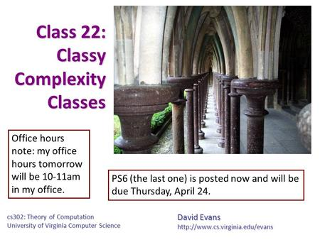 Class 22: Classy Complexity Classes David Evans cs302: Theory of Computation University of Virginia Computer Science Office.