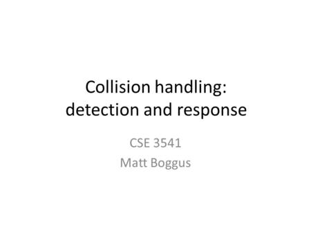 Collision handling: detection and response CSE 3541 Matt Boggus.